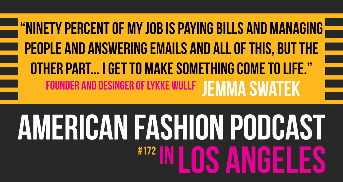 Ninety percent of my job is paying bills and managing people and answering emails and all of this, but the other part I get to make something come to life. - Lykke Wullf Designer Jemma Swatek